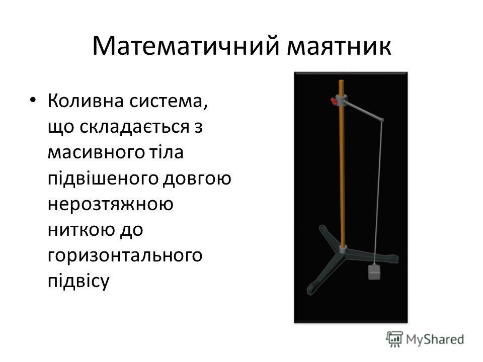 Математичний маятник Коливна система, що складається з масивного тіла підвішеного довгою нерозтяжною ниткою до горизонтального підвісу