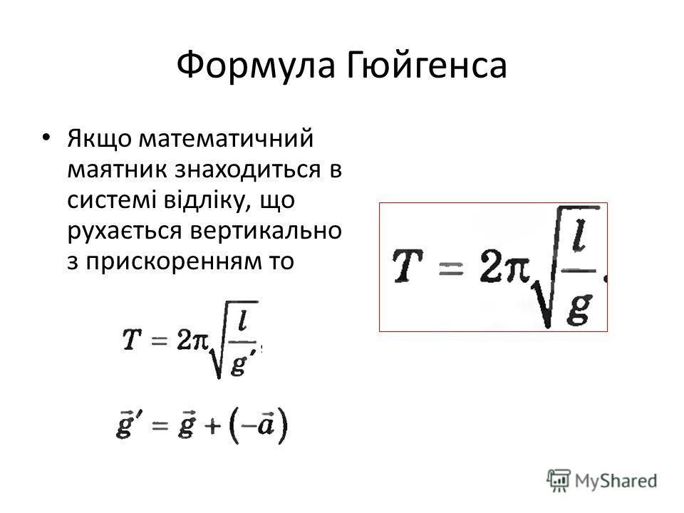 Формула Гюйгенса Якщо математичний маятник знаходиться в системі відліку, що рухається вертикально з прискоренням то
