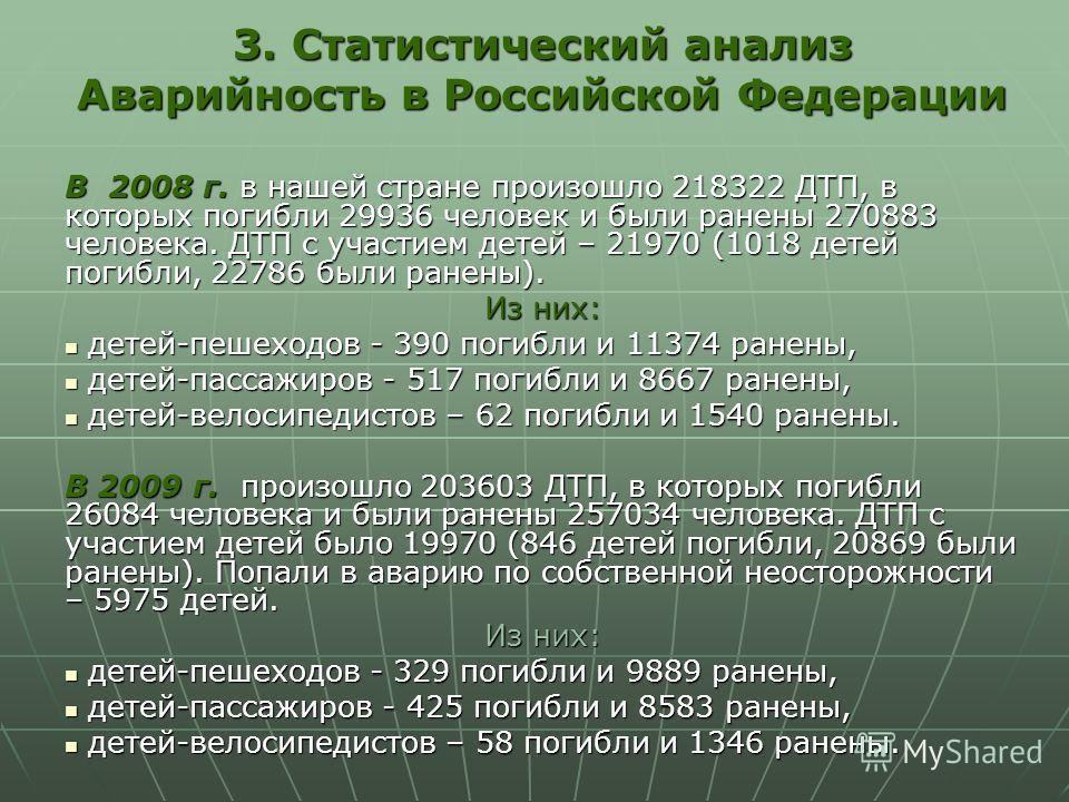3. Статистический анализ Аварийность в Российской Федерации В 2008 г. в нашей стране произошло 218322 ДТП, в которых погибли 29936 человек и были ранены 270883 человека. ДТП с участием детей – 21970 (1018 детей погибли, 22786 были ранены). Из них: де