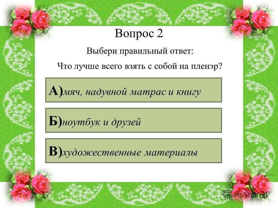 Вопрос 2 Выбери правильный ответ: Что лучше всего взять с собой на пленэр? А) мяч, надувной матрас и книгу Б) ноутбук и друзей В) художественные материалы