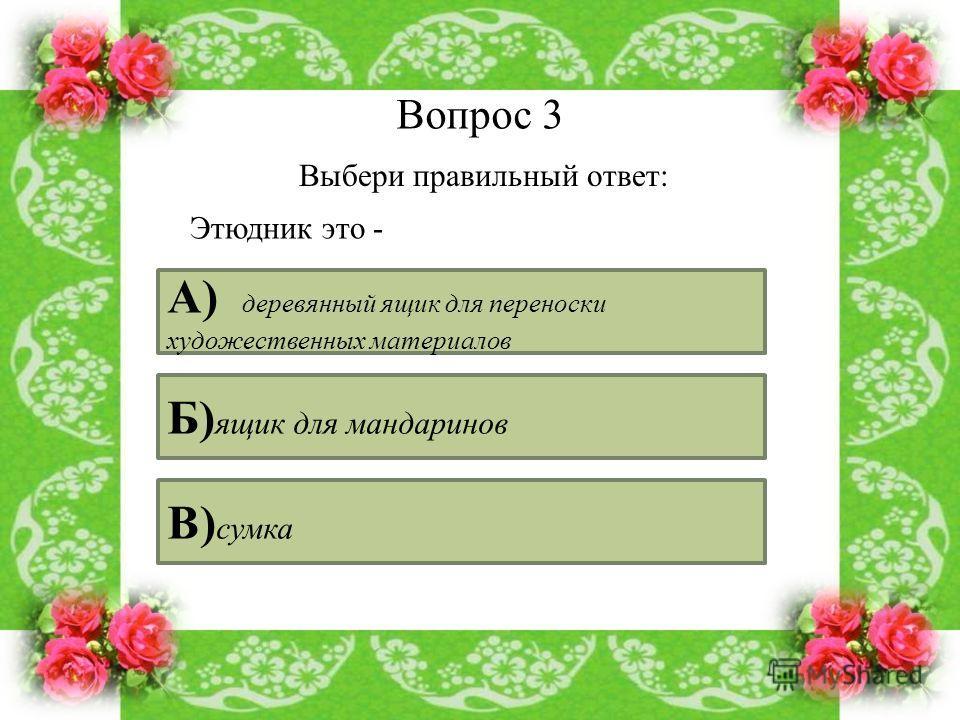 Вопрос 3 Выбери правильный ответ: Этюдник это - А) деревянный ящик для переноски художественных материалов Б) ящик для мандаринов В) сумка