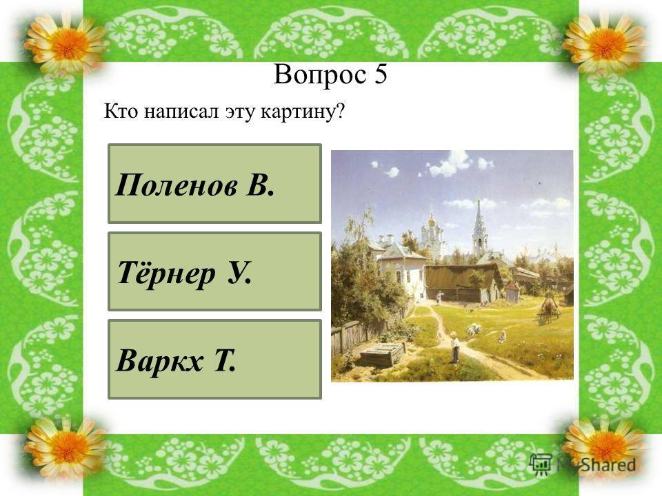 Вопрос 5 Кто написал эту картину? Поленов В. Тёрнер У. Варкх Т.