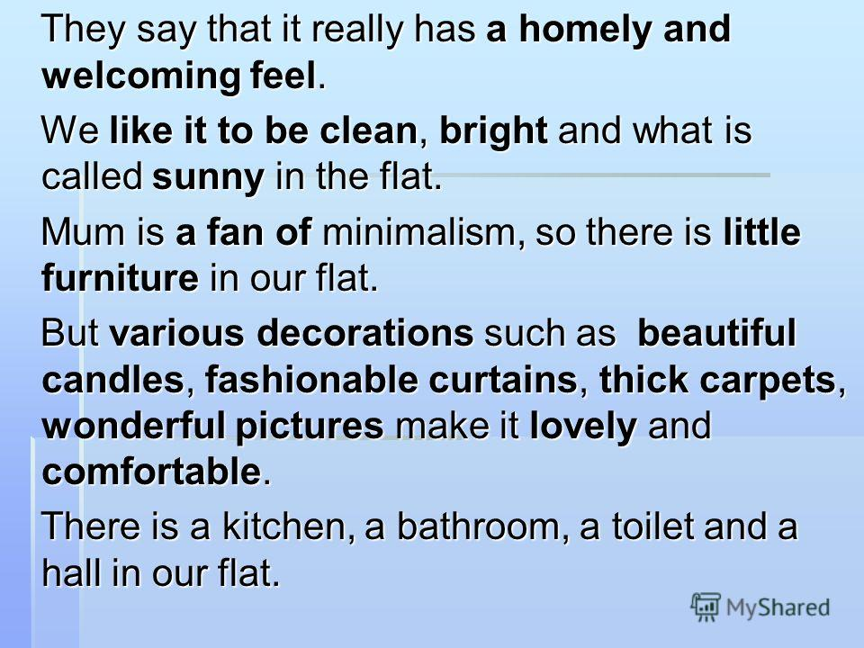 They say that it really has a homely and welcoming feel. They say that it really has a homely and welcoming feel. We like it to be clean, bright and what is called sunny in the flat. We like it to be clean, bright and what is called sunny in the flat