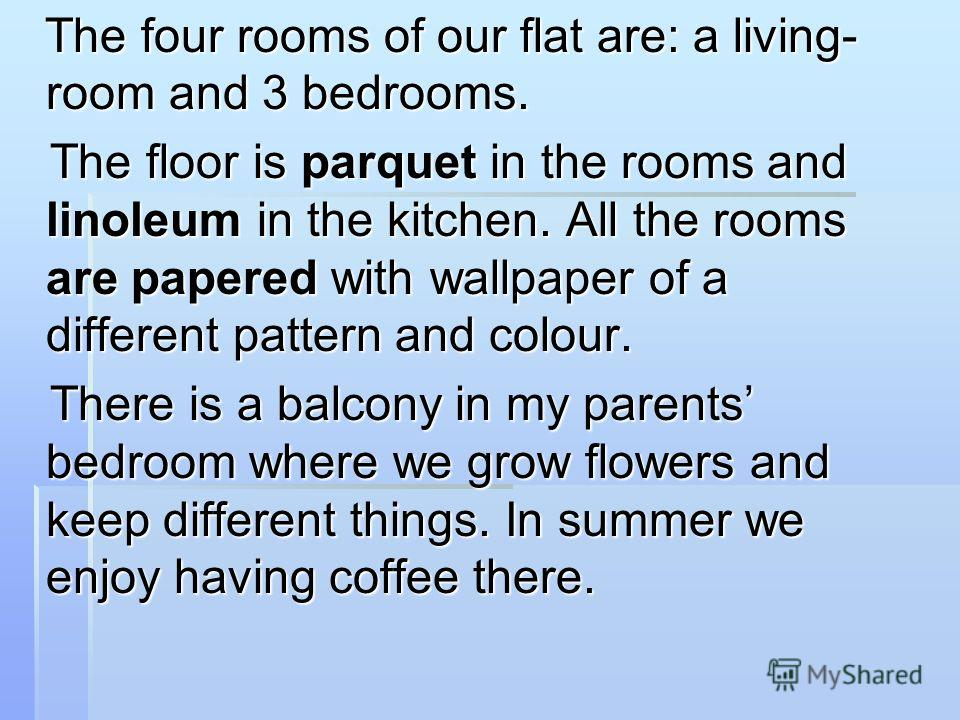 The four rooms of our flat are: a living- room and 3 bedrooms. The four rooms of our flat are: a living- room and 3 bedrooms. The floor is parquet in the rooms and linoleum in the kitchen. All the rooms are papered with wallpaper of a different patte