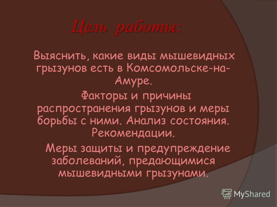 Цель работы: Выяснить, какие виды мышевидных грызунов есть в Комсомольске-на- Амуре. Факторы и причины распространения грызунов и меры борьбы с ними. Анализ состояния. Рекомендации. Меры защиты и предупреждение заболеваний, предающимися мышевидными г