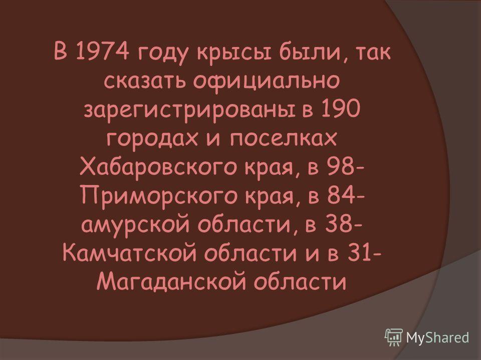 В 1974 году крысы были, так сказать официально зарегистрированы в 190 городах и поселках Хабаровского края, в 98- Приморского края, в 84- амурской области, в 38- Камчатской области и в 31- Магаданской области