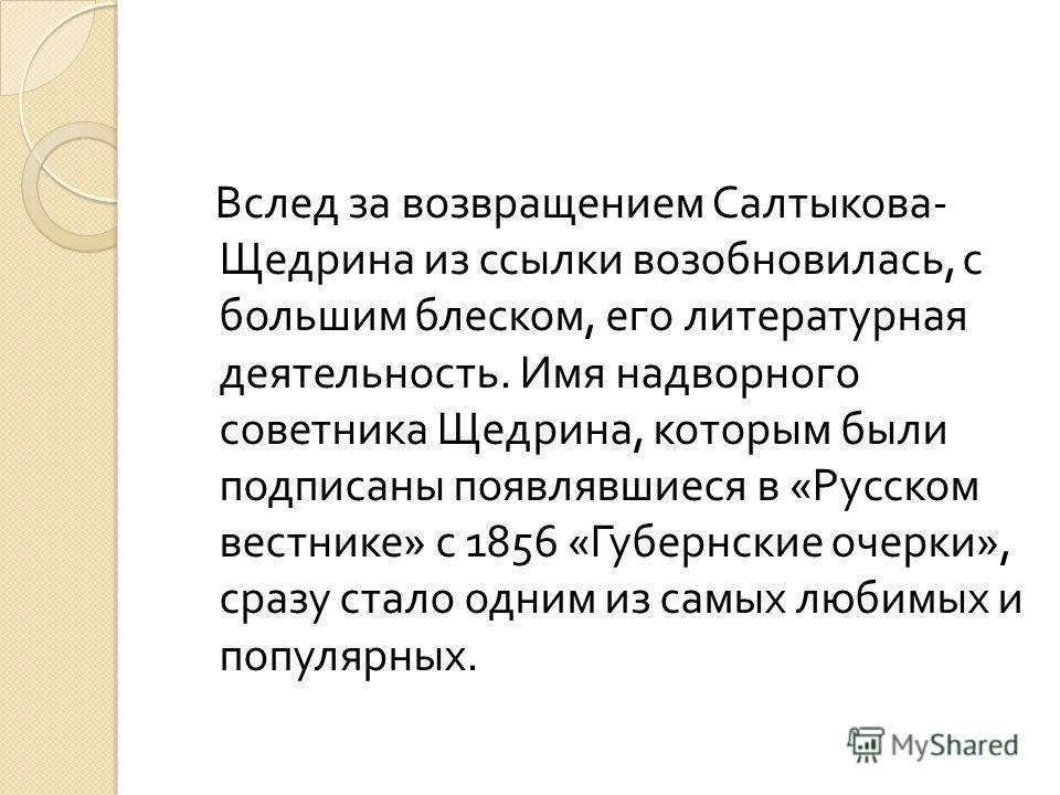 Вслед за возвращением Салтыкова - Щедрина из ссылки возобновилась, с большим блеском, его литературная деятельность. Имя надворного советника Щедрина, которым были подписаны появлявшиеся в « Русском вестнике » с 1856 « Губернские очерки », сразу стал