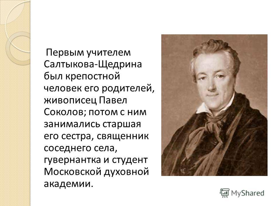 Первым учителем Салтыкова-Щедрина был крепостной человек его родителей, живописец Павел Соколов; потом с ним занимались старшая его сестра, священник соседнего села, гувернантка и студент Московской духовной академии.