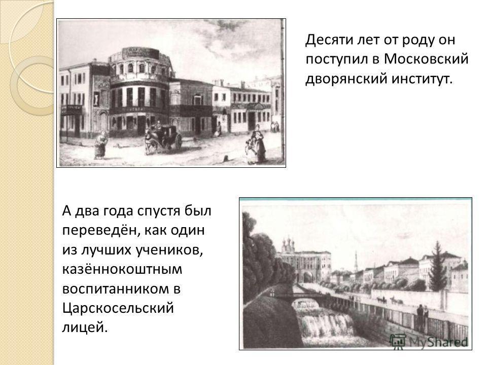 Десяти лет от роду он поступил в Московский дворянский институт. А два года спустя был переведён, как один из лучших учеников, казённокоштным воспитанником в Царскосельский лицей.