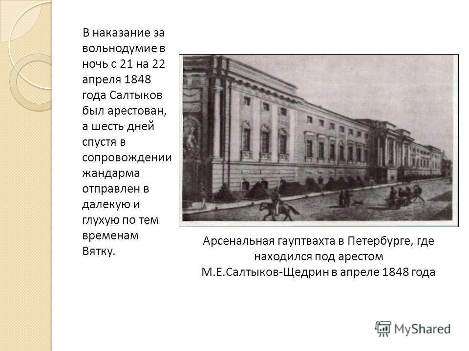 В наказание за вольнодумие в ночь с 21 на 22 апреля 1848 года Салтыков был арестован, а шесть дней спустя в сопровождении жандарма отправлен в далекую и глухую по тем временам Вятку. Арсенальная гауптвахта в Петербурге, где находился под арестом М.Е.