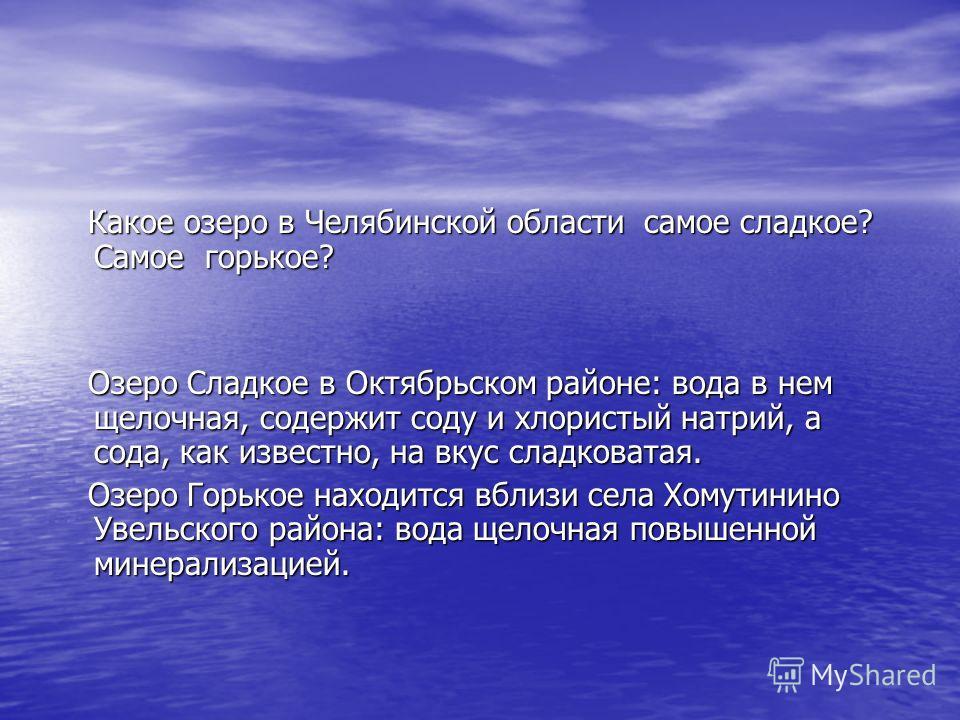 Какое озеро в Челябинской области самое сладкое? Самое горькое? Какое озеро в Челябинской области самое сладкое? Самое горькое? Озеро Сладкое в Октябрьском районе: вода в нем щелочная, содержит соду и хлористый натрий, а сода, как известно, на вкус с