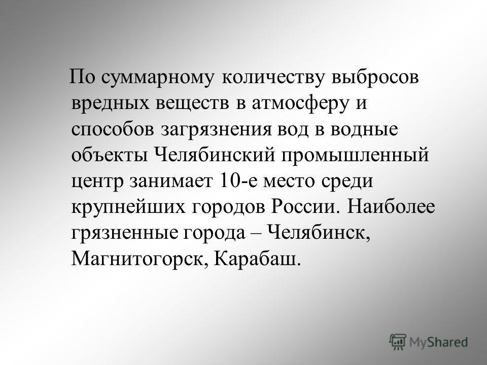 По суммарному количеству выбросов вредных веществ в атмосферу и способов загрязнения вод в водные объекты Челябинский промышленный центр занимает 10-е место среди крупнейших городов России. Наиболее грязненные города – Челябинск, Магнитогорск, Караба
