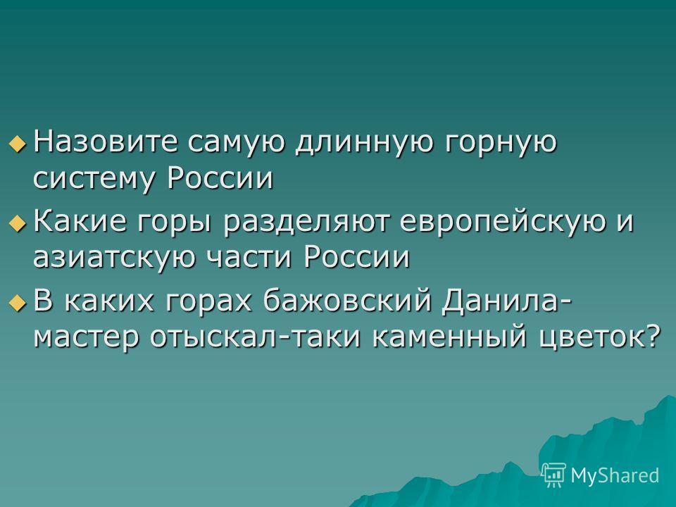 Назовите самую длинную горную систему России Назовите самую длинную горную систему России Какие горы разделяют европейскую и азиатскую части России Какие горы разделяют европейскую и азиатскую части России В каких горах бажовский Данила- мастер отыск
