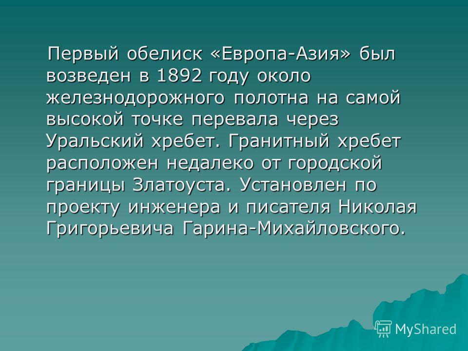 Первый обелиск «Европа-Азия» был возведен в 1892 году около железнодорожного полотна на самой высокой точке перевала через Уральский хребет. Гранитный хребет расположен недалеко от городской границы Златоуста. Установлен по проекту инженера и писател
