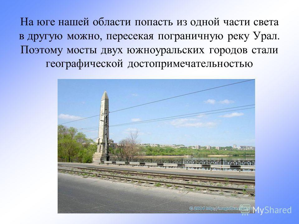 На юге нашей области попасть из одной части света в другую можно, пересекая пограничную реку Урал. Поэтому мосты двух южноуральских городов стали географической достопримечательностью