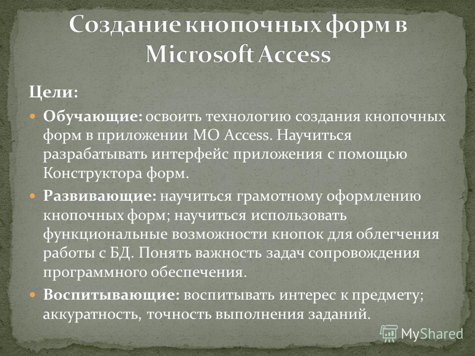 Цели: Обучающие: освоить технологию создания кнопочных форм в приложении MO Access. Научиться разрабатывать интерфейс приложения с помощью Конструктора форм. Развивающие: научиться грамотному оформлению кнопочных форм; научиться использовать функцион