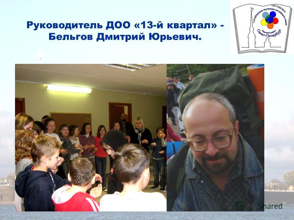 Руководитель ДОО «13-й квартал» - Бельгов Дмитрий Юрьевич.