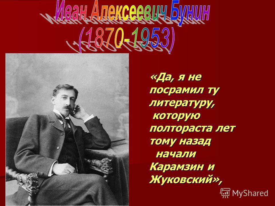 «Да, я не посрамил ту литературу, которую полтораста лет тому назад которую полтораста лет тому назад начали Карамзин и Жуковский», начали Карамзин и Жуковский»,