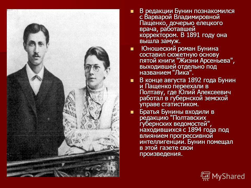 В редакции Бунин познакомился с Ваpваpой Владимировной Пащенко, дочерью елецкого врача, работавшей коppектоpом. В 1891 году она вышла замуж. Ю Юношеский роман Бунина составил сюжетную основу пятой книги
