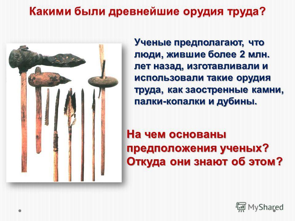 Какими были древнейшие орудия труда? Ученые предполагают, что люди, жившие более 2 млн. лет назад, изготавливали и использовали такие орудия труда, как заостренные камни, палки-копалки и дубины. На чем основаны предположения ученых? Откуда они знают