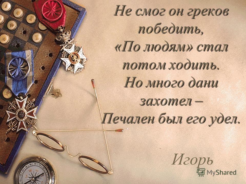 Был грозным князь сей для врагов От Киева и до Царьграда, Но плохо слушал он волхвов, И смерть была ему наградой. Олег