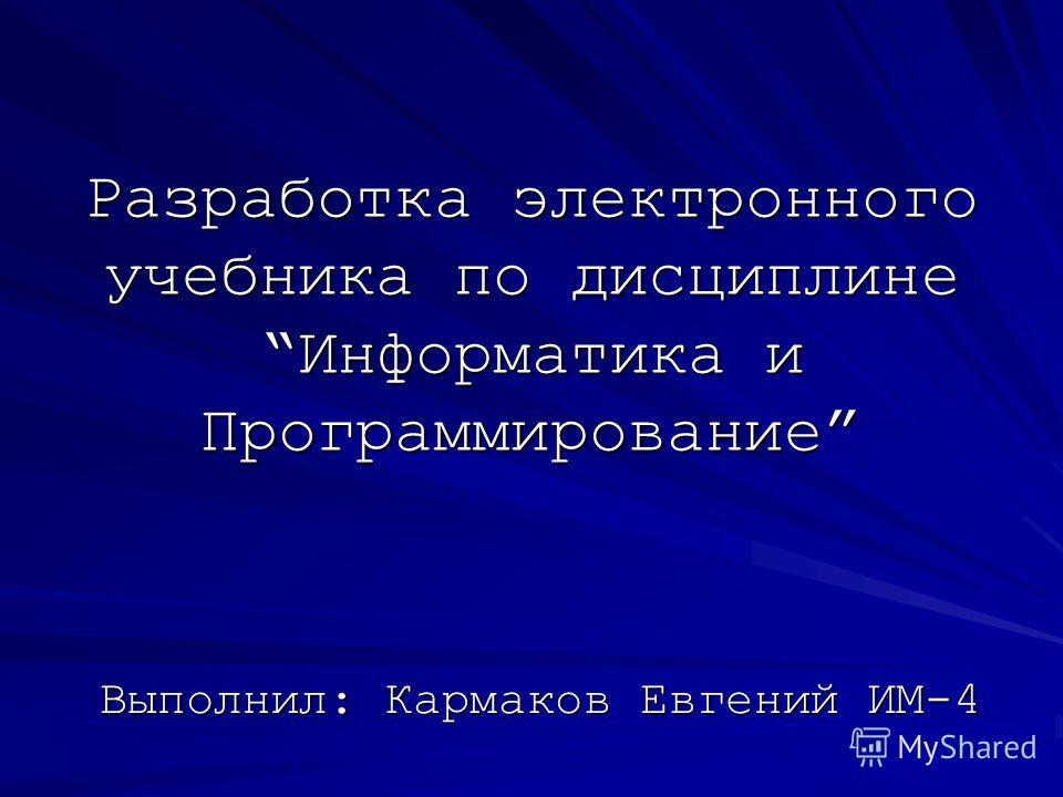 Разработка электронного учебника по дисциплинеИнформатика и Программирование Выполнил: Кармаков Евгений ИМ-4