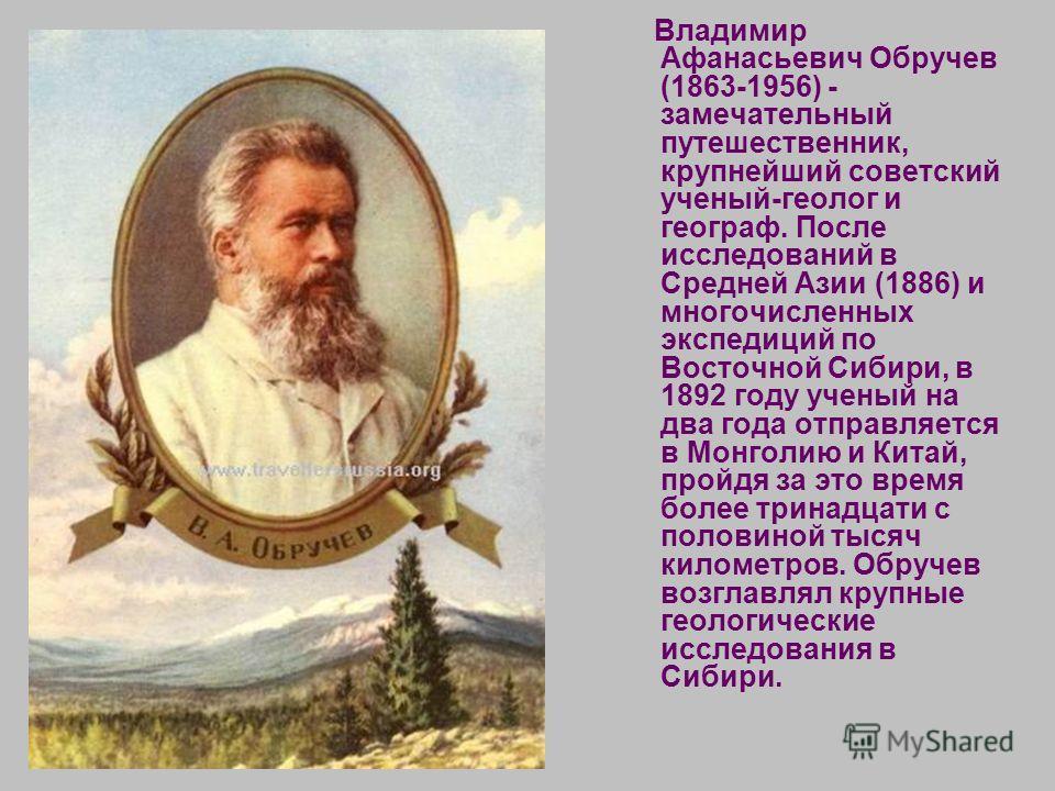 Владимир Афанасьевич Обручев (1863-1956) - замечательный путешественник, крупнейший советский ученый-геолог и географ. После исследований в Средней Азии (1886) и многочисленных экспедиций по Восточной Сибири, в 1892 году ученый на два года отправляет