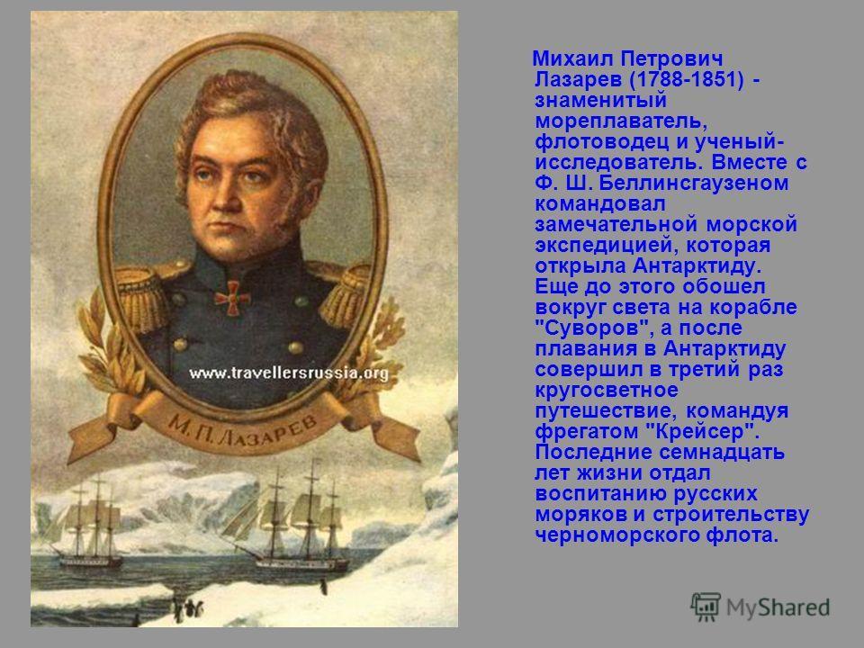 Михаил Петрович Лазарев (1788-1851) - знаменитый мореплаватель, флотоводец и ученый- исследователь. Вместе с Ф. Ш. Беллинсгаузеном командовал замечательной морской экспедицией, которая открыла Антарктиду. Еще до этого обошел вокруг света на корабле