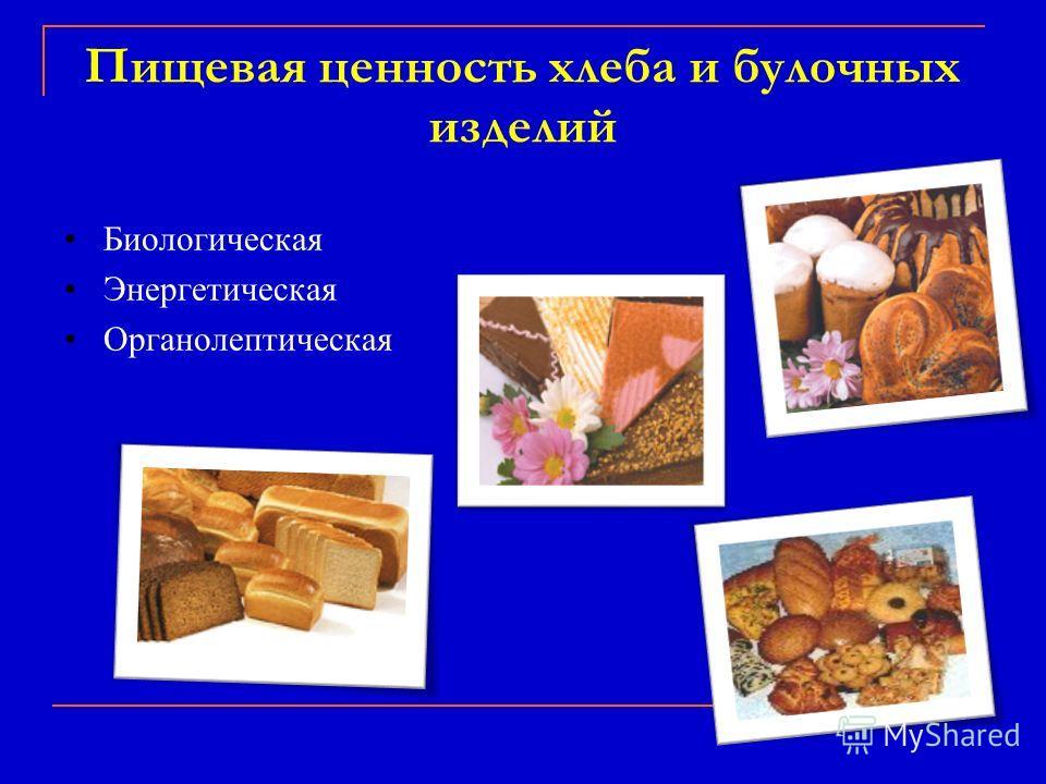 Пищевая ценность хлеба и булочных изделий Биологическая Энергетическая Органолептическая