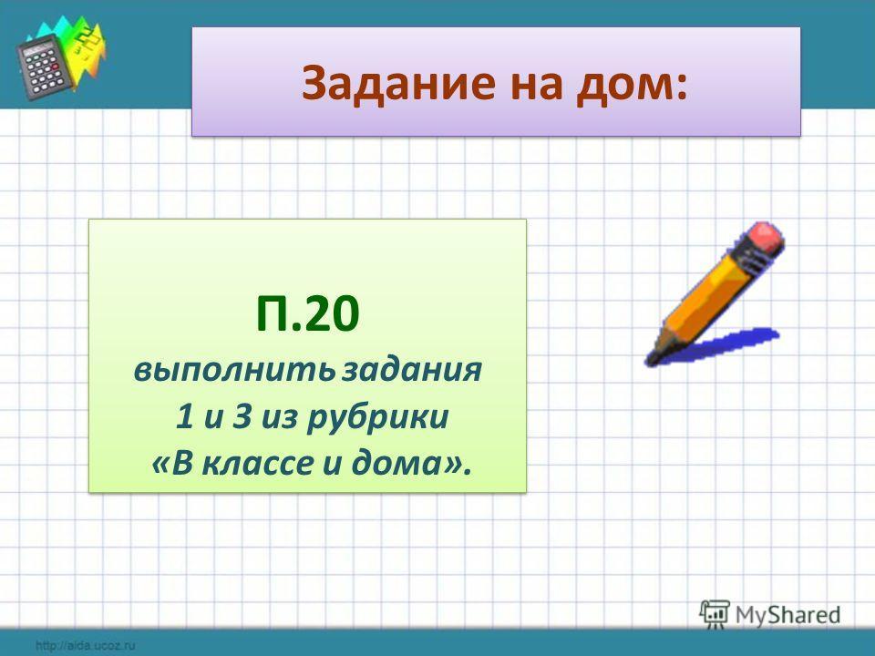 Задание на дом: П.20 выполнить задания 1 и 3 из рубрики «В классе и дома». П.20 выполнить задания 1 и 3 из рубрики «В классе и дома».