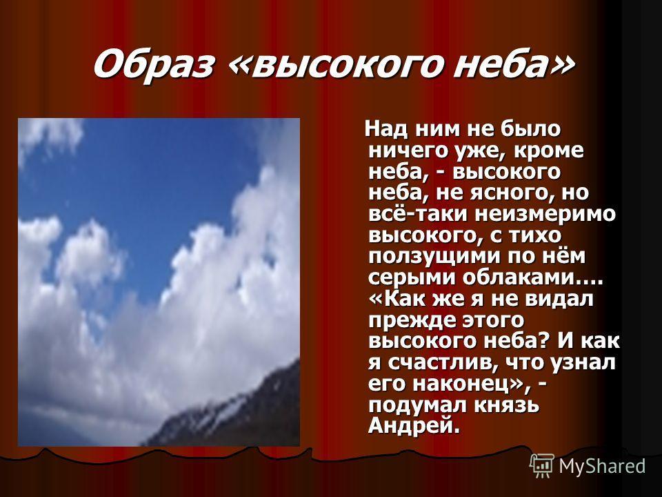 Образ «высокого неба» Над ним не было ничего уже, кроме неба, - высокого неба, не ясного, но всё-таки неизмеримо высокого, с тихо ползущими по нём серыми облаками…. «Как же я не видал прежде этого высокого неба? И как я счастлив, что узнал его наконе