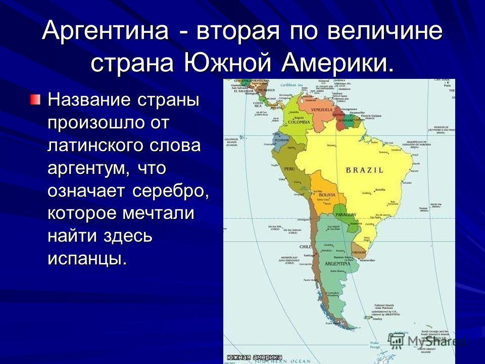 Аргентина - вторая по величине страна Южной Америки. Название страны произошло от латинского слова аргентум, что означает серебро, которое мечтали найти здесь испанцы.