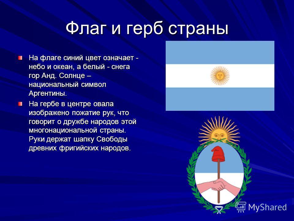 Флаг и герб страны На флаге синий цвет означает - небо и океан, а белый - снега гор Анд. Солнце – национальный символ Аргентины. На гербе в центре овала изображено пожатие рук, что говорит о дружбе народов этой многонациональной страны. Руки держат ш