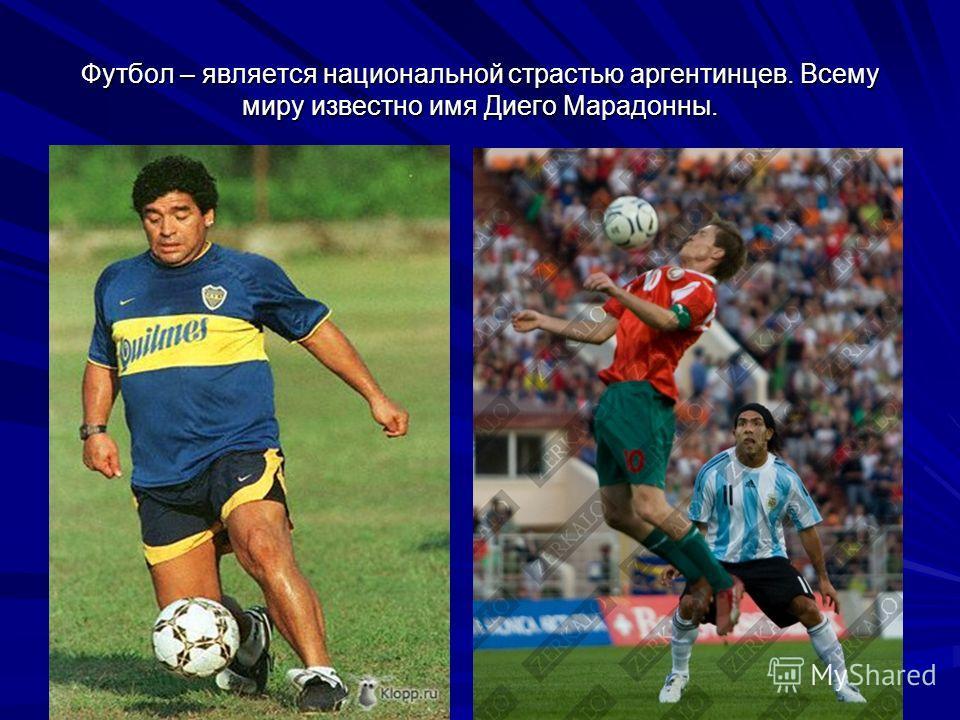 Футбол – является национальной страстью аргентинцев. Всему миру известно имя Диего Марадонны.