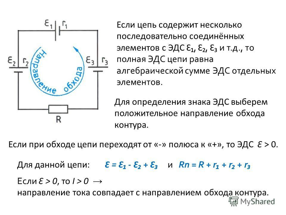Если цепь содержит несколько последовательно соединённых элементов с ЭДС Ɛ, Ɛ, Ɛ и т.д., то полная ЭДС цепи равна алгебраической сумме ЭДС отдельных элементов. Для определения знака ЭДС выберем положительное направление обхода контура. Если при обход