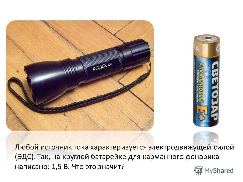 Любой источник тока характеризуется электродвижущей силой (ЭДС). Так, на круглой батарейке для карманного фонарика написано: 1,5 В. Что это значит?