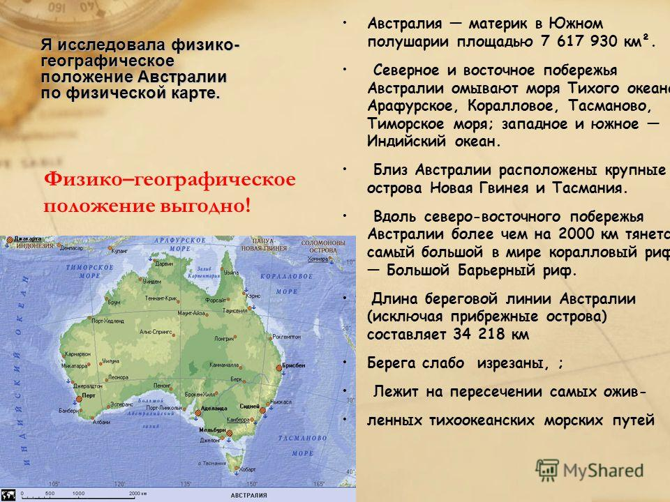 Я исследовала физико- географическое положение Австралии по физической карте. Физико–географическое положение выгодно! Австралия материк в Южном полушарии площадью 7 617 930 км². Северное и восточное побережья Австралии омывают моря Тихого океана: Ар