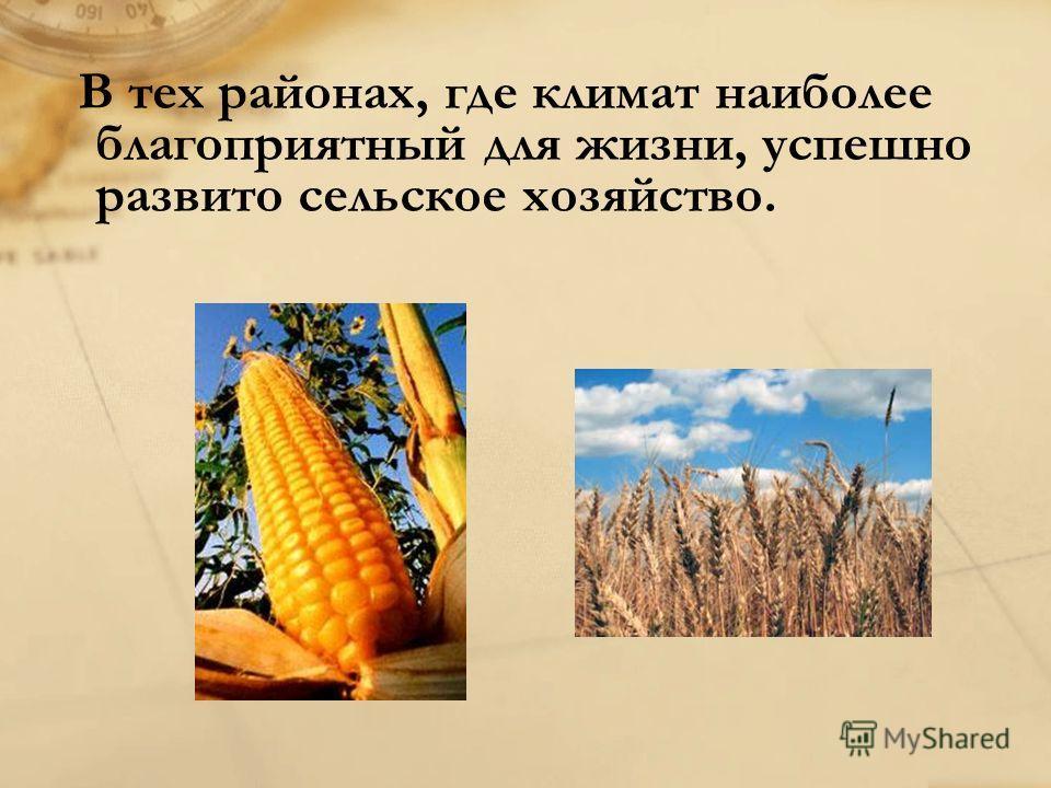 В тех районах, где климат наиболее благоприятный для жизни, успешно развито сельское хозяйство.