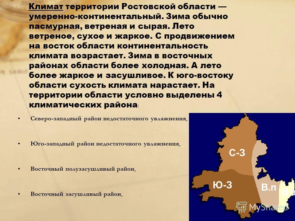 Климат территории Ростовской области умеренно-континентальный. Зима обычно пасмурная, ветреная и сырая. Лето ветреное, сухое и жаркое. С продвижением на восток области континентальность климата возрастает. Зима в восточных районах области более холод
