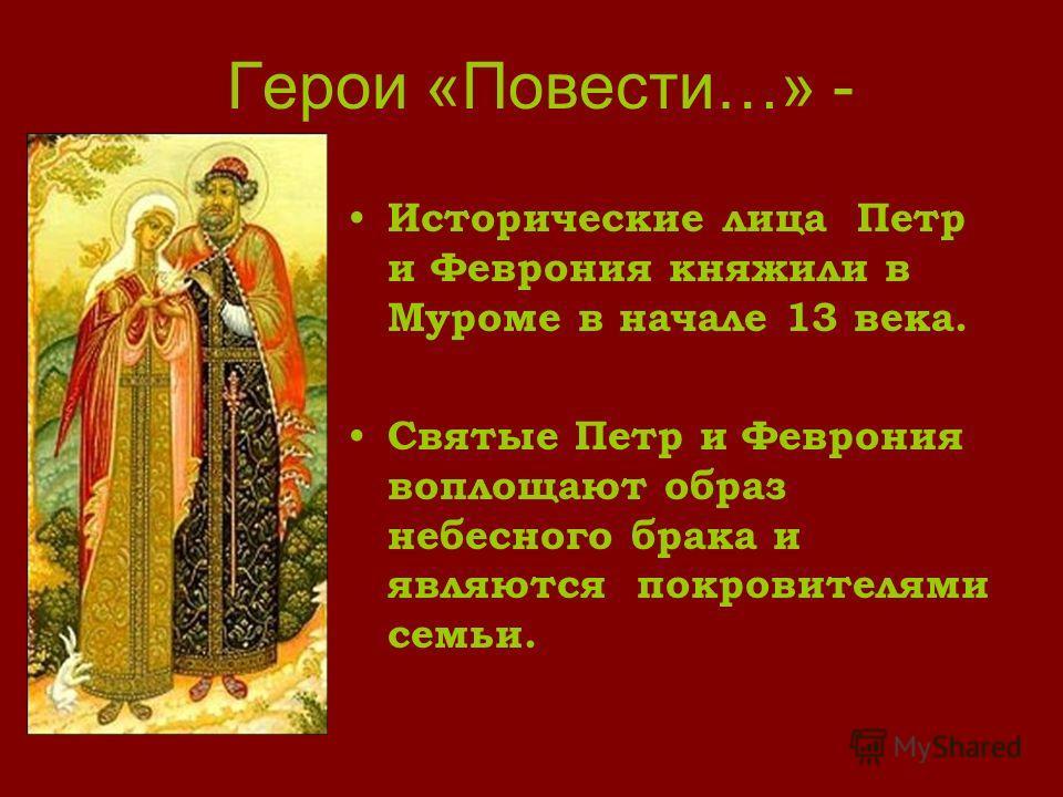Герои «Повести…» - Исторические лица Петр и Феврония княжили в Муроме в начале 13 века. Святые Петр и Феврония воплощают образ небесного брака и являются покровителями семьи.