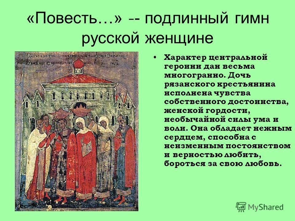 «Повесть…» - - подлинный гимн русской женщине Характер центральной героини дан весьма многогранно. Дочь рязанского крестьянина исполнена чувства собственного достоинства, женской гордости, необычайной силы ума и воли. Она обладает нежным сердцем, спо