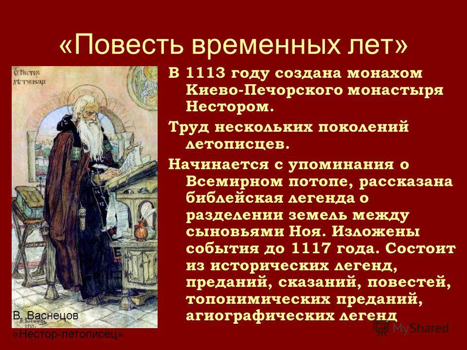 «Повесть временных лет» В 1113 году создана монахом Киево-Печорского монастыря Нестором. Труд нескольких поколений летописцев. Начинается с упоминания о Всемирном потопе, рассказана библейская легенда о разделении земель между сыновьями Ноя. Изложены