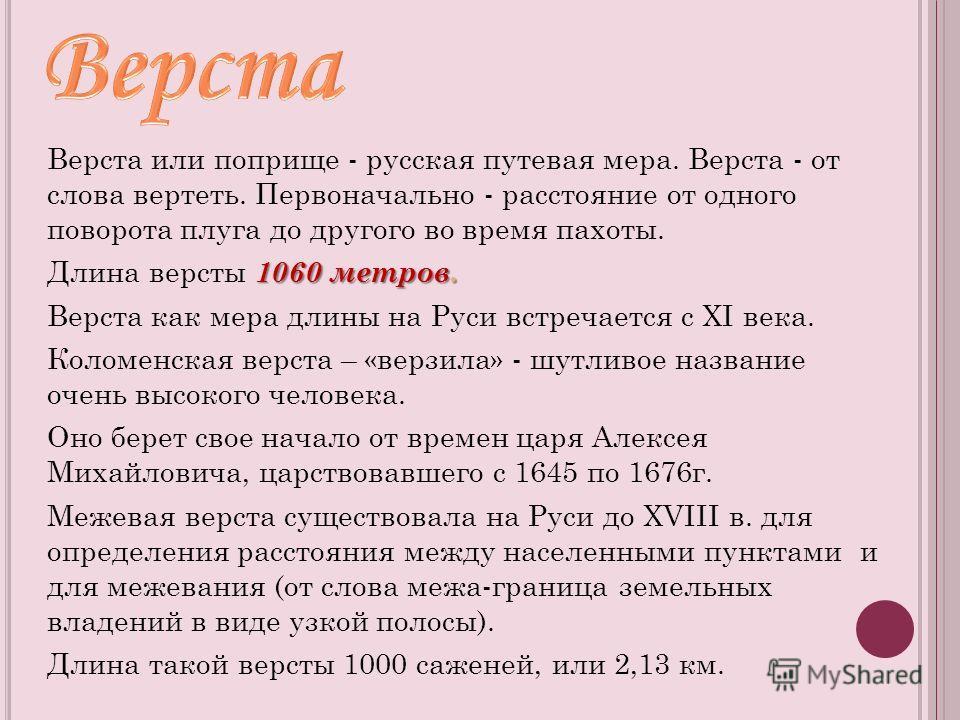 Верста или поприще - русская путевая мера. Верста - от слова вертеть. Первоначально - расстояние от одного поворота плуга до другого во время пахоты. 1060 метров. Длина версты 1060 метров. Верста как мера длины на Руси встречается с XI века. Коломенс
