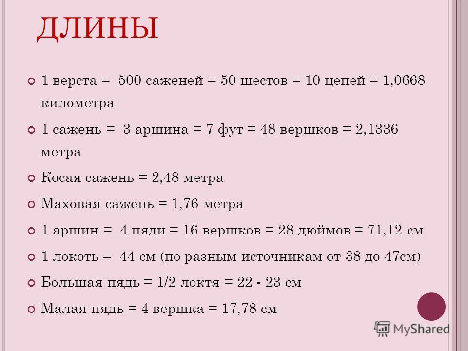 М ЕРЫ ДЛИНЫ 1 верста = 500 саженей = 50 шестов = 10 цепей = 1,0668 километра 1 сажень = 3 аршина = 7 фут = 48 вершков = 2,1336 метра Косая сажень = 2,48 метра Маховая сажень = 1,76 метра 1 аршин = 4 пяди = 16 вершков = 28 дюймов = 71,12 см 1 локоть =