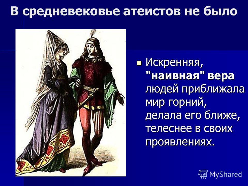 В средневековье атеистов не было Искренняя, наивная вера людей приближала мир горний, делала его ближе, телеснее в своих проявлениях. Искренняя, наивная вера людей приближала мир горний, делала его ближе, телеснее в своих проявлениях.