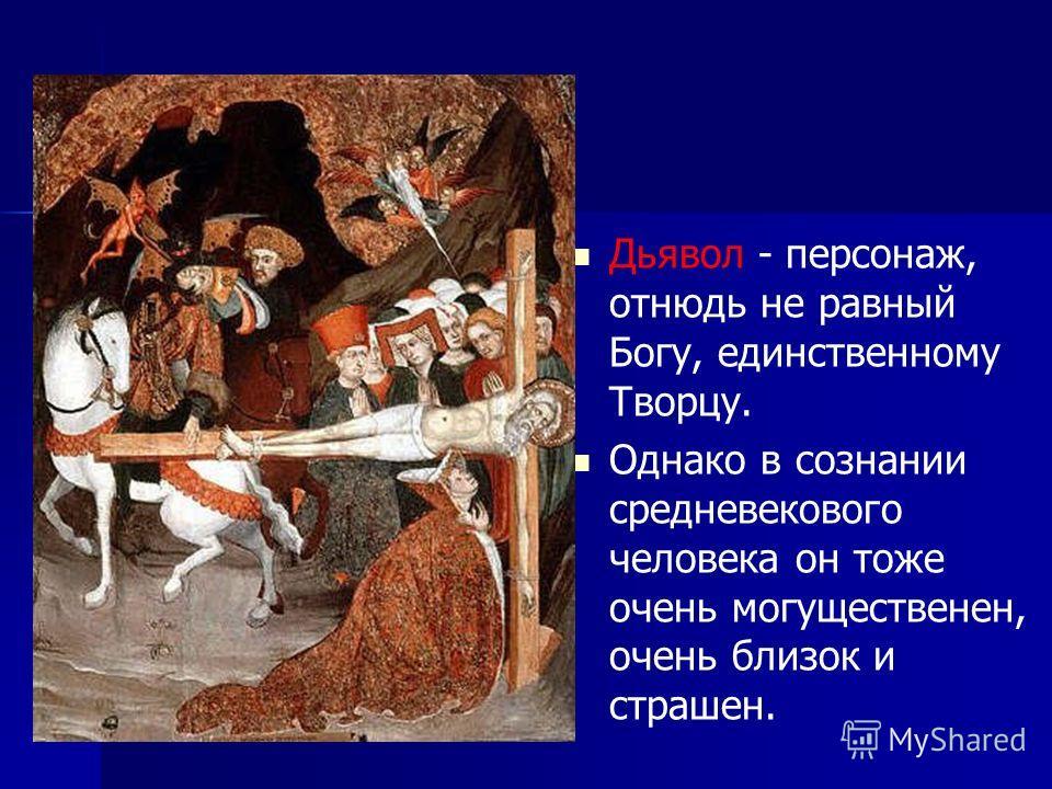 Дьявол - персонаж, отнюдь не равный Богу, единственному Творцу. Однако в сознании средневекового человека он тоже очень могущественен, очень близок и страшен.