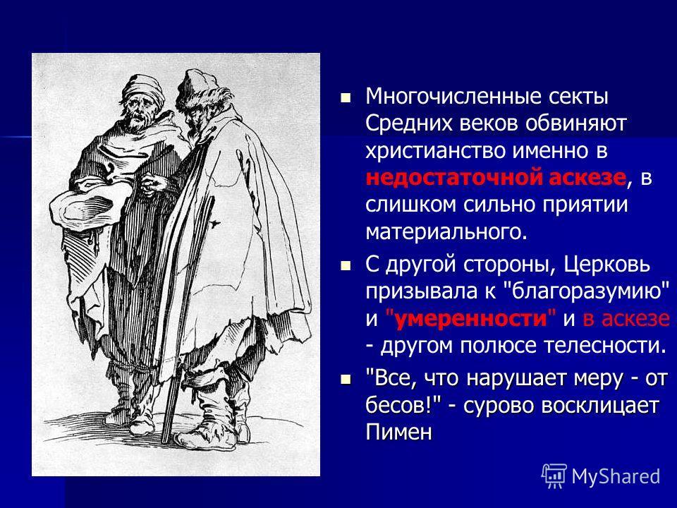 Многочисленные секты Средних веков обвиняют христианство именно в недостаточной аскезе, в слишком сильно приятии материального. С другой стороны, Церковь призывала к