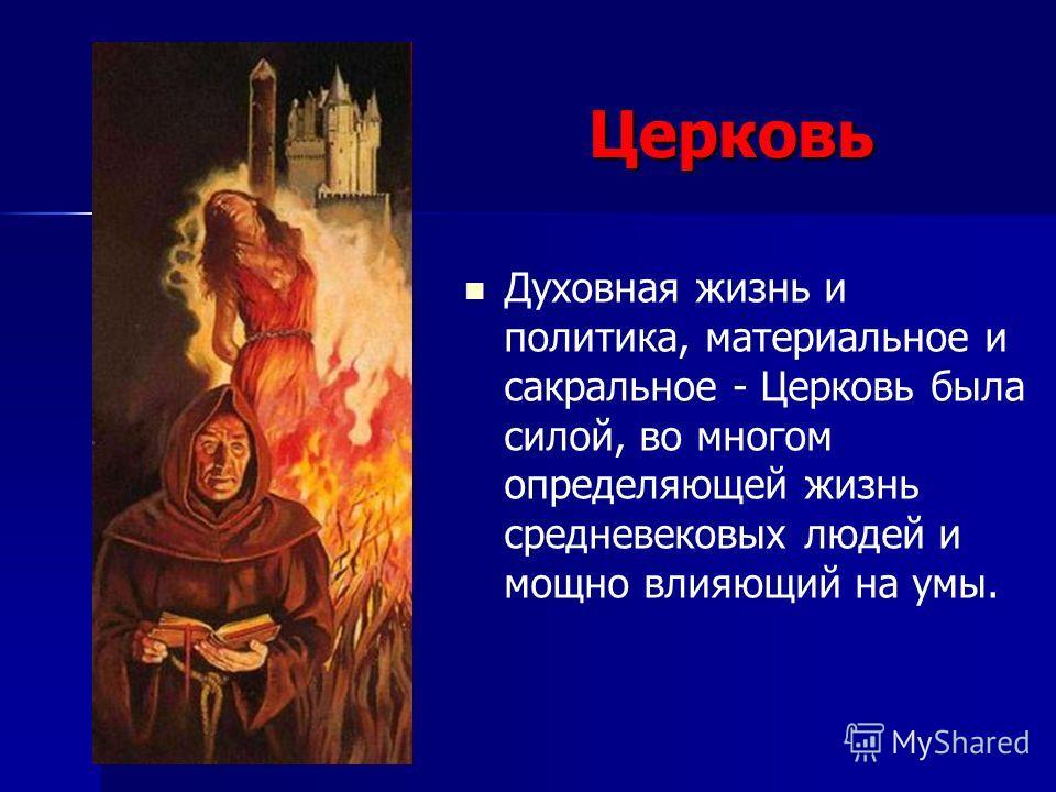 Церковь Духовная жизнь и политика, материальное и сакральное - Церковь была силой, во многом определяющей жизнь средневековых людей и мощно влияющий на умы.