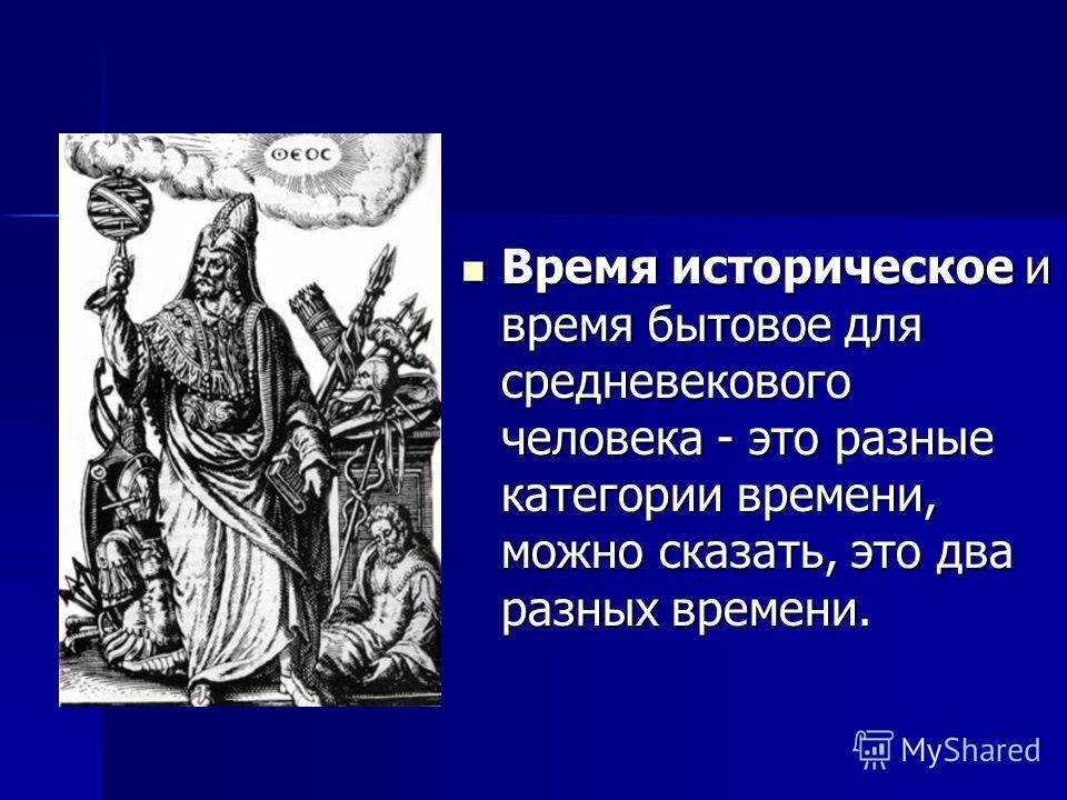 Время историческое и время бытовое для средневекового человека - это разные категории времени, можно сказать, это два разных времени. Время историческое и время бытовое для средневекового человека - это разные категории времени, можно сказать, это дв