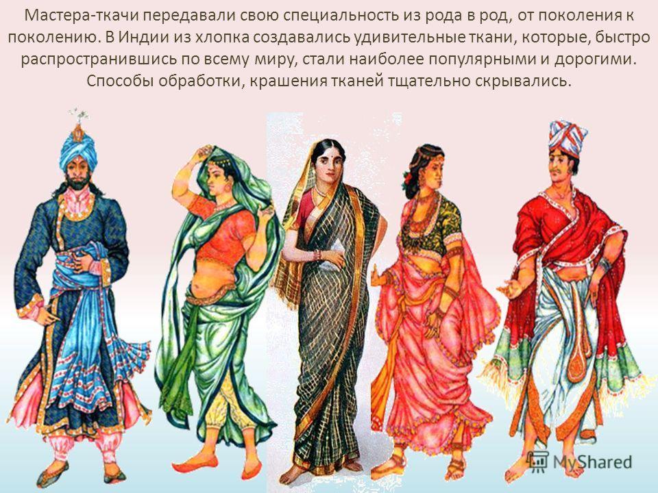 Мастера-ткачи передавали свою специальность из рода в род, от поколения к поколению. В Индии из хлопка создавались удивительные ткани, которые, быстро распространившись по всему миру, стали наиболее популярными и дорогими. Способы обработки, крашения